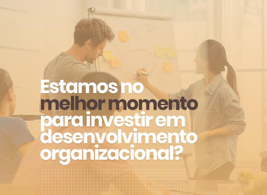 Estamos no melhor momento para investir em Desenvolvimento Organizacional?